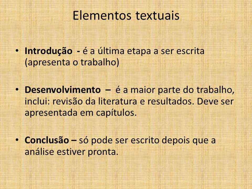 Elementos textuais Introdução - é a última etapa a ser escrita (apresenta o trabalho) Desenvolvimento – é a maior parte do trabalho, inclui: revisão d