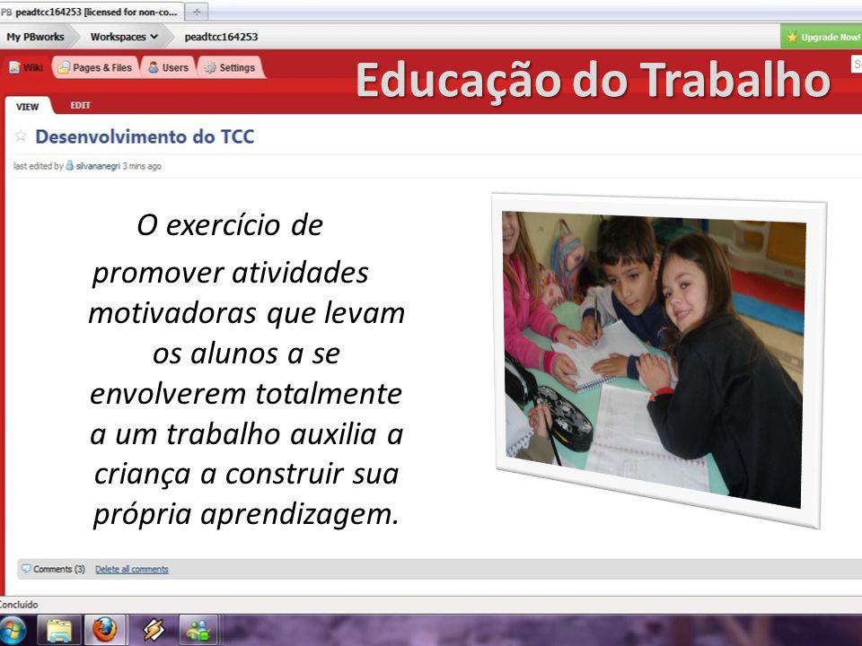 Educação do Trabalho O exercício de promover atividades motivadoras que levam os alunos a se envolverem totalmente a um trabalho auxilia a criança a c