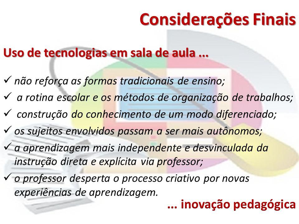 Considerações Finais Uso de tecnologias em sala de aula... não reforça as formas tradicionais de ensino; a rotina escolar e os métodos de organização