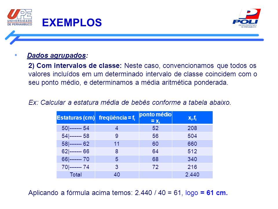 EXEMPLOS Dados agrupados: 2) Com intervalos de classe: Neste caso, convencionamos que todos os valores incluídos em um determinado intervalo de classe