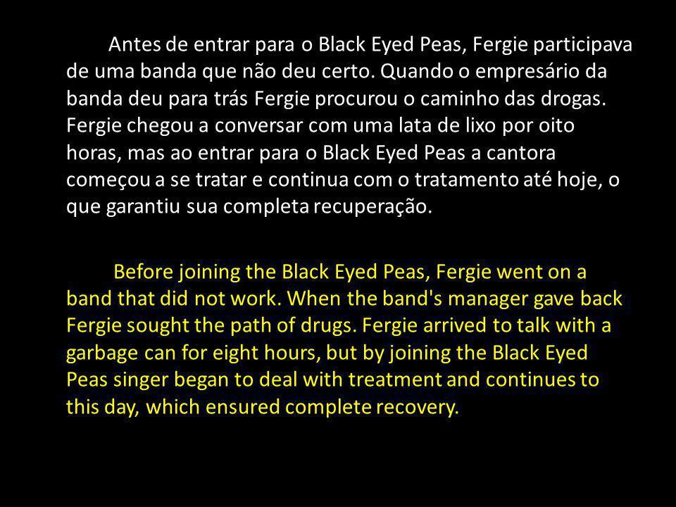 Antes de entrar para o Black Eyed Peas, Fergie participava de uma banda que não deu certo. Quando o empresário da banda deu para trás Fergie procurou