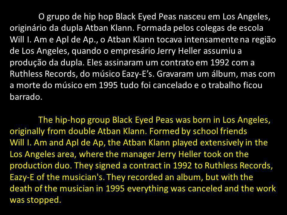 O grupo de hip hop Black Eyed Peas nasceu em Los Angeles, originário da dupla Atban Klann. Formada pelos colegas de escola Will I. Am e Apl de Ap., o