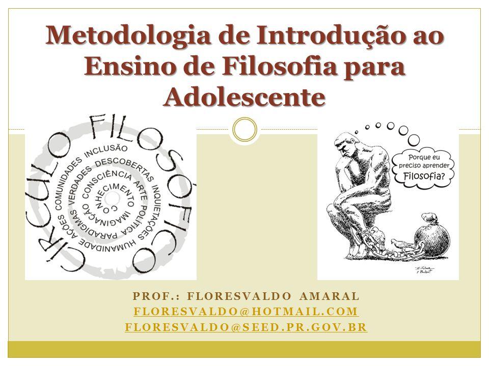PROF.: FLORESVALDO AMARAL FLORESVALDO@HOTMAIL.COM FLORESVALDO@SEED.PR.GOV.BR Metodologia de Introdução ao Ensino de Filosofia para Adolescente