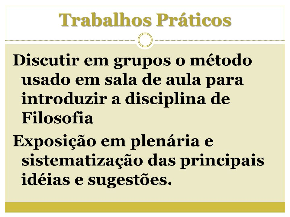 Trabalhos Práticos Discutir em grupos o método usado em sala de aula para introduzir a disciplina de Filosofia Exposição em plenária e sistematização