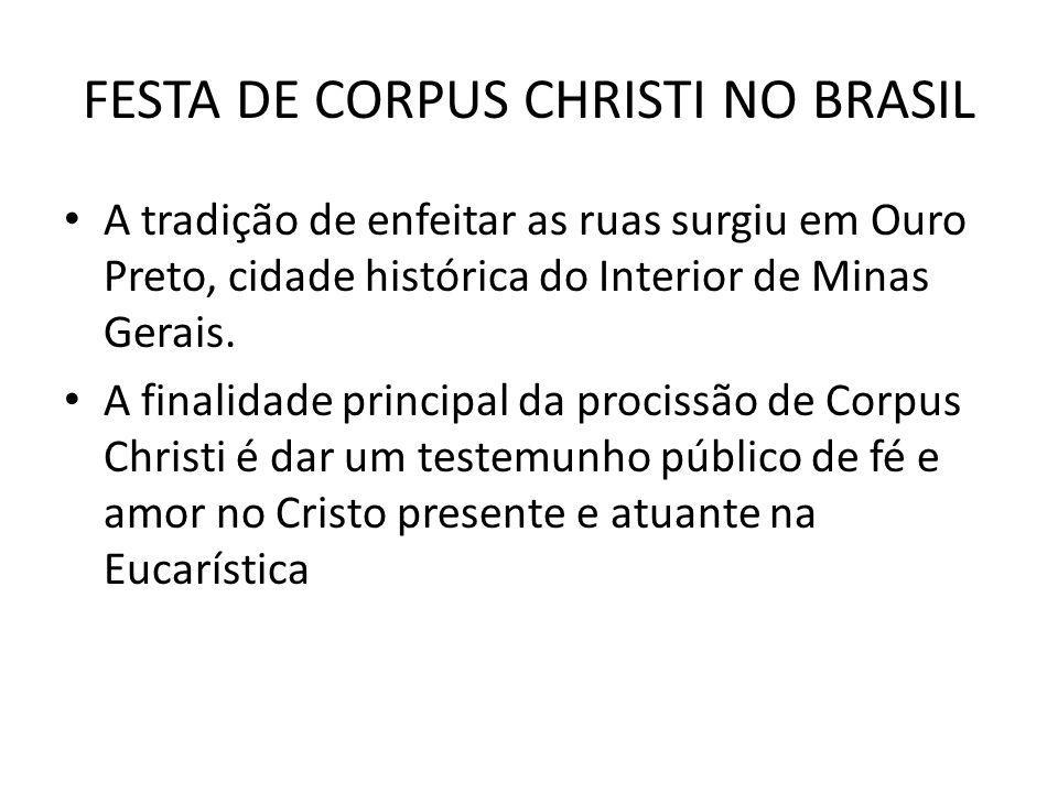 FESTA DE CORPUS CHRISTI NO BRASIL A tradição de enfeitar as ruas surgiu em Ouro Preto, cidade histórica do Interior de Minas Gerais. A finalidade prin