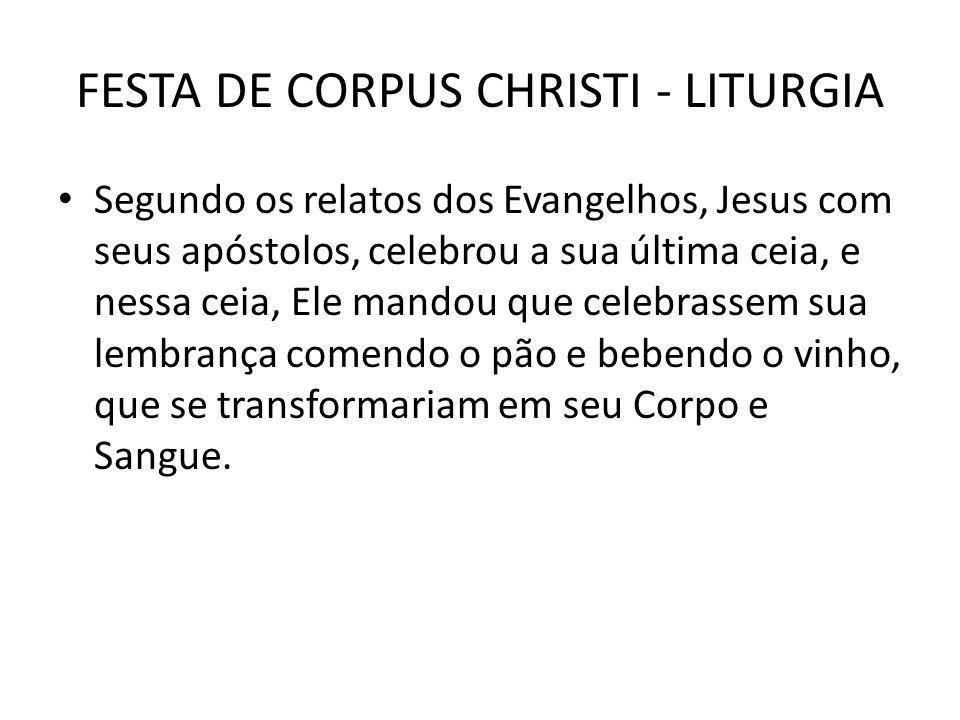FESTA DE CORPUS CHRISTI - LITURGIA Segundo os relatos dos Evangelhos, Jesus com seus apóstolos, celebrou a sua última ceia, e nessa ceia, Ele mandou q