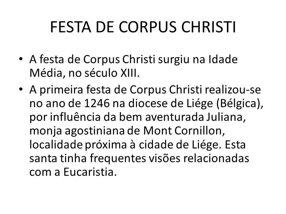 FESTA DE CORPUS CHRISTI A festa de Corpus Christi surgiu na Idade Média, no século XIII. A primeira festa de Corpus Christi realizou-se no ano de 1246