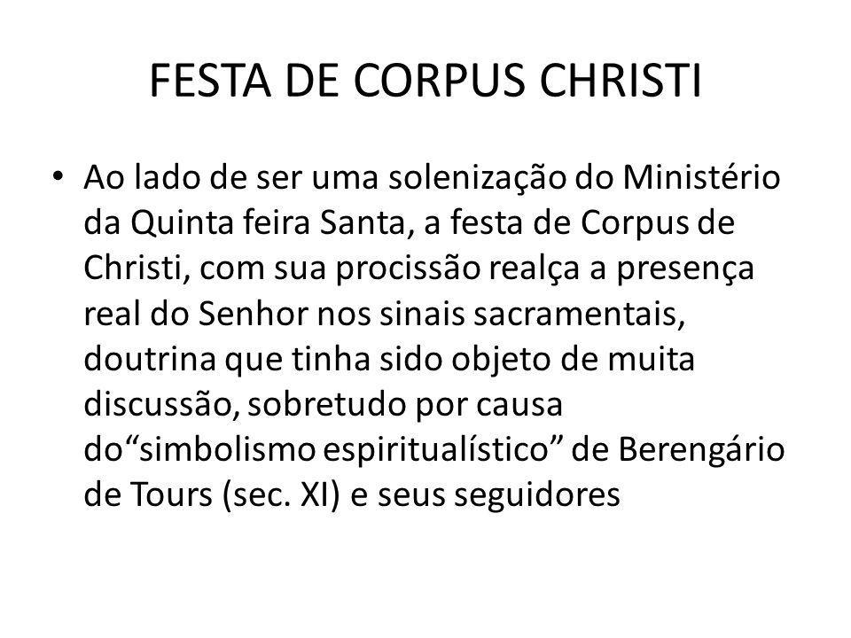 FESTA DE CORPUS CHRISTI Ao lado de ser uma solenização do Ministério da Quinta feira Santa, a festa de Corpus de Christi, com sua procissão realça a p
