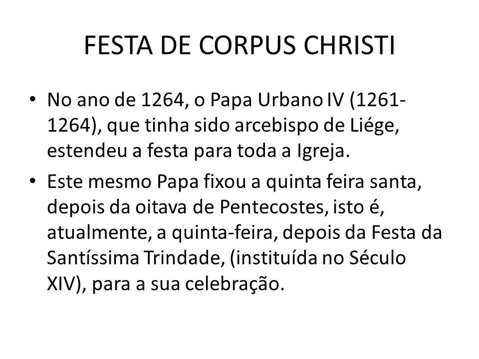FESTA DE CORPUS CHRISTI No ano de 1264, o Papa Urbano IV (1261- 1264), que tinha sido arcebispo de Liége, estendeu a festa para toda a Igreja. Este me