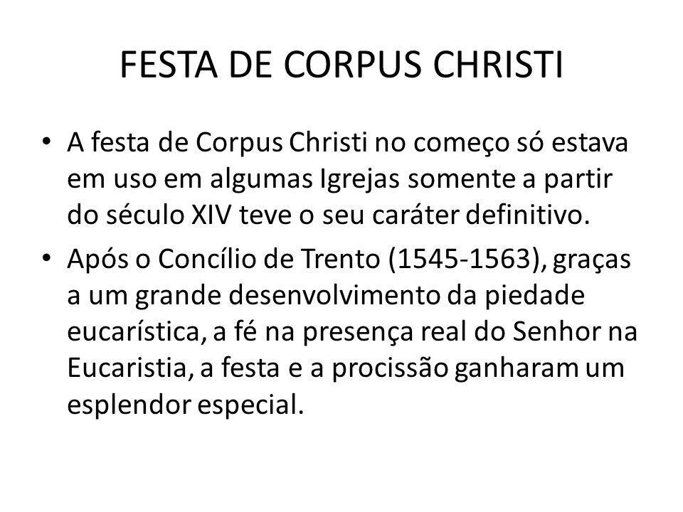 FESTA DE CORPUS CHRISTI A festa de Corpus Christi no começo só estava em uso em algumas Igrejas somente a partir do século XIV teve o seu caráter defi