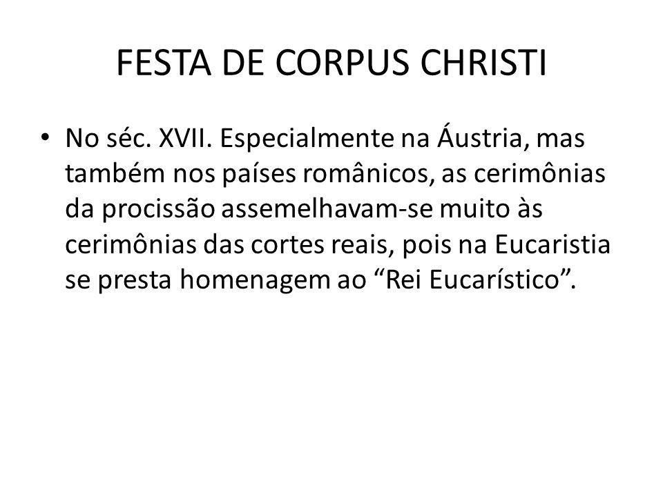 FESTA DE CORPUS CHRISTI No séc. XVII. Especialmente na Áustria, mas também nos países românicos, as cerimônias da procissão assemelhavam-se muito às c