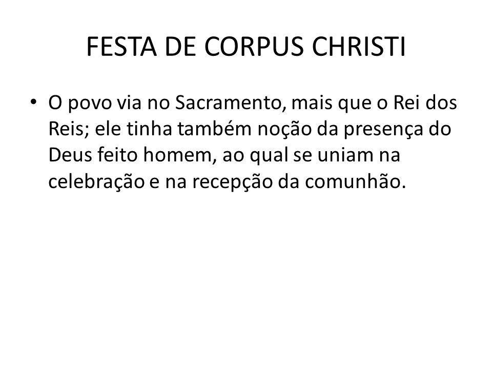 FESTA DE CORPUS CHRISTI O povo via no Sacramento, mais que o Rei dos Reis; ele tinha também noção da presença do Deus feito homem, ao qual se uniam na