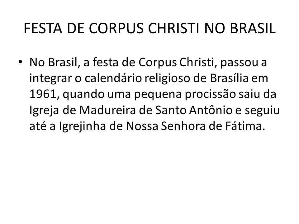 FESTA DE CORPUS CHRISTI NO BRASIL No Brasil, a festa de Corpus Christi, passou a integrar o calendário religioso de Brasília em 1961, quando uma peque