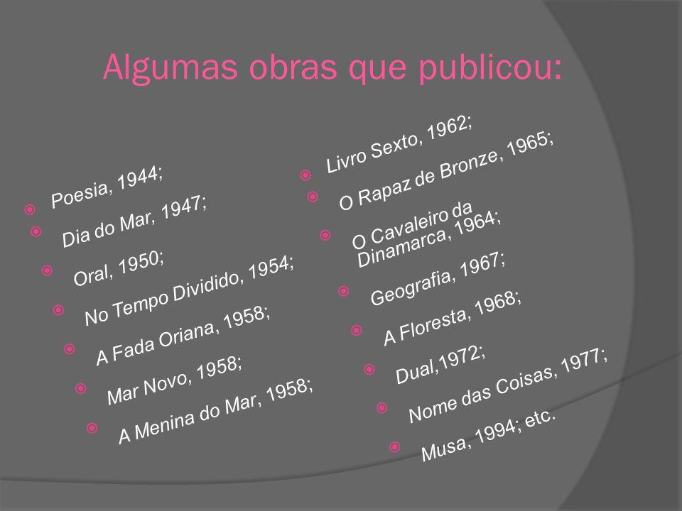 Algumas obras que publicou: Poesia, 1944; Dia do Mar, 1947; Oral, 1950; No Tempo Dividido, 1954; A Fada Oriana, 1958; Mar Novo, 1958; A Menina do Mar,