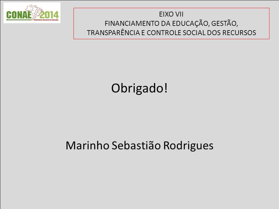 EIXO VII FINANCIAMENTO DA EDUCAÇÃO, GESTÃO, TRANSPARÊNCIA E CONTROLE SOCIAL DOS RECURSOS Obrigado! Marinho Sebastião Rodrigues