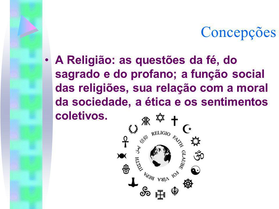 Concepções A Religião: as questões da fé, do sagrado e do profano; a função social das religiões, sua relação com a moral da sociedade, a ética e os s