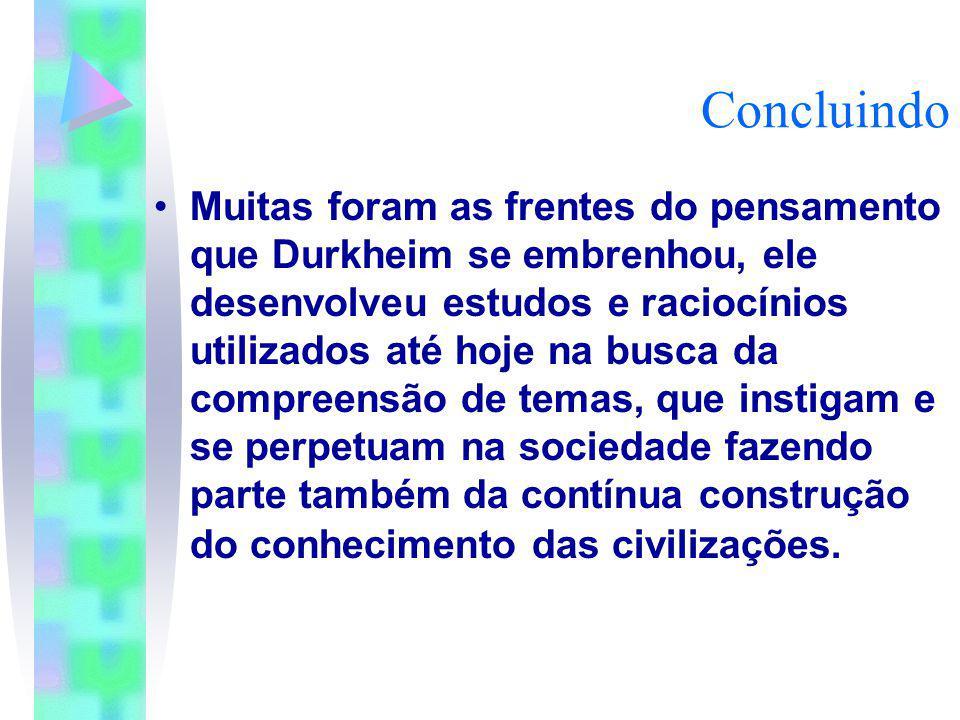 Concluindo Muitas foram as frentes do pensamento que Durkheim se embrenhou, ele desenvolveu estudos e raciocínios utilizados até hoje na busca da comp