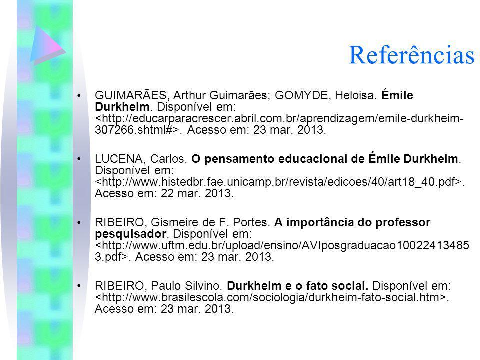 Referências GUIMARÃES, Arthur Guimarães; GOMYDE, Heloisa. Émile Durkheim. Disponível em:. Acesso em: 23 mar. 2013. LUCENA, Carlos. O pensamento educac