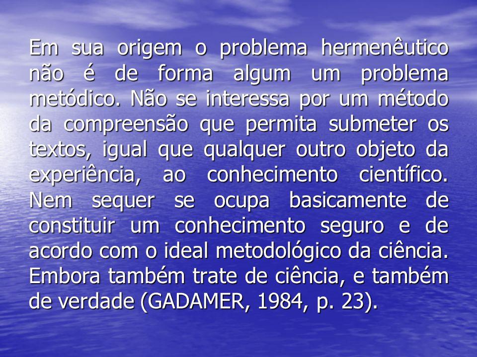 Em sua origem o problema hermenêutico não é de forma algum um problema metódico. Não se interessa por um método da compreensão que permita submeter os