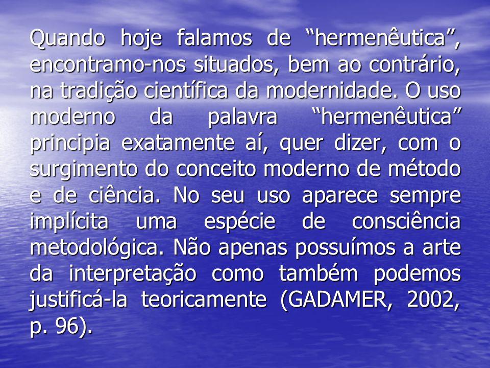 Quando hoje falamos de hermenêutica, encontramo-nos situados, bem ao contrário, na tradição científica da modernidade. O uso moderno da palavra hermen