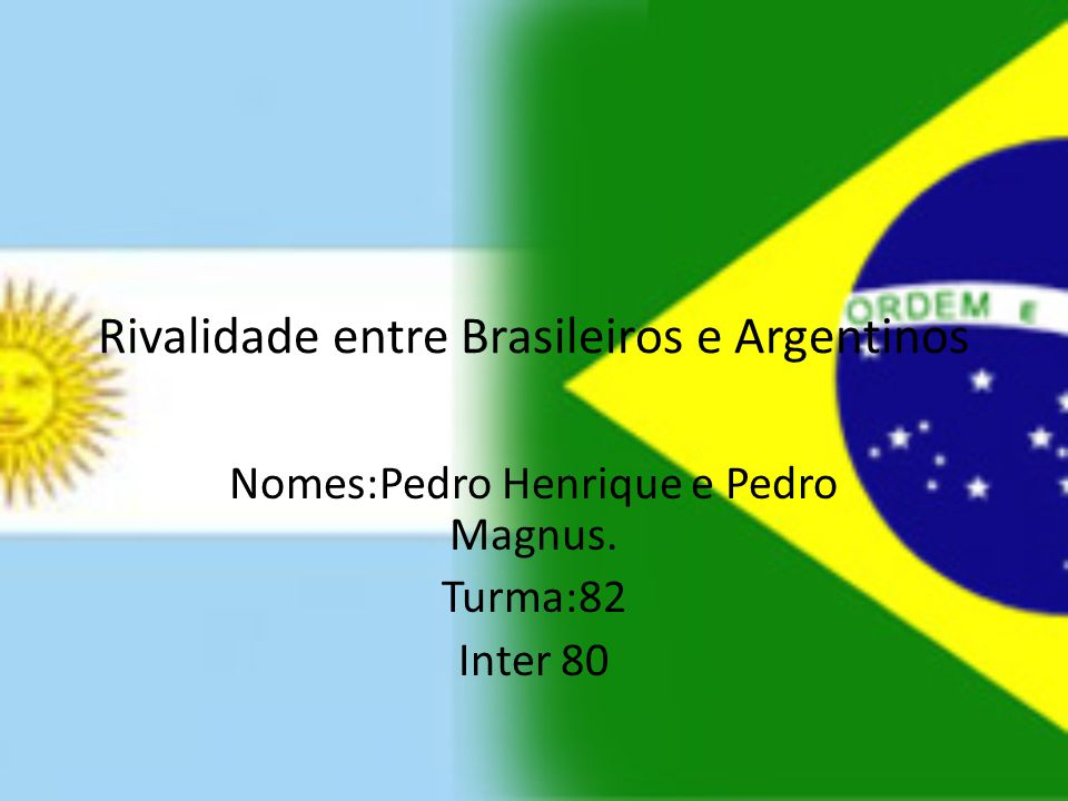 Rivalidade entre Brasileiros e Argentinos Nomes:Pedro Henrique e Pedro Magnus. Turma:82 Inter 80