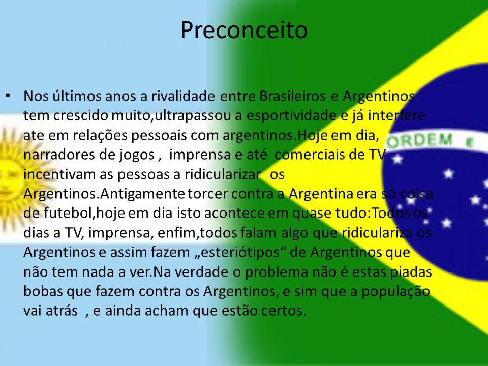 Preconceito Nos últimos anos a rivalidade entre Brasileiros e Argentinos tem crescido muito,ultrapassou a esportividade e já interfere ate em relações