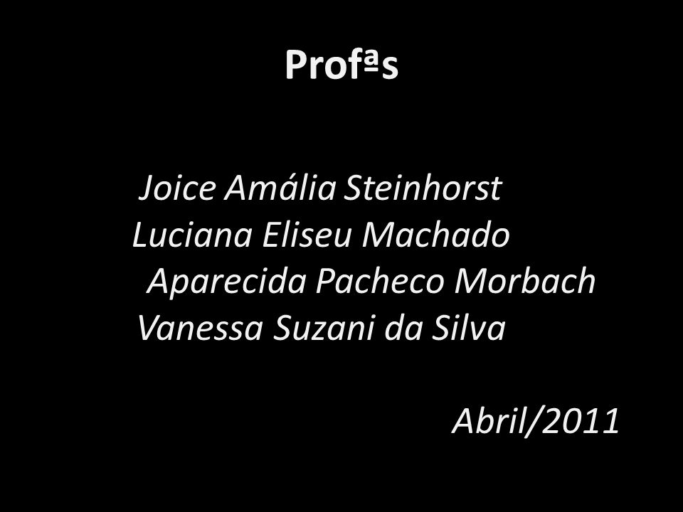 Profªs Joice Amália Steinhorst Luciana Eliseu Machado Maria Aparecida Pacheco Morbach Vanessa Suzani da Silva Abril/2011