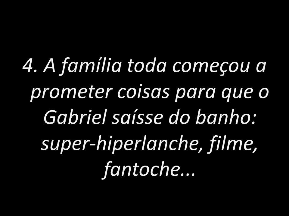 4. A família toda começou a prometer coisas para que o Gabriel saísse do banho: super-hiperlanche, filme, fantoche...
