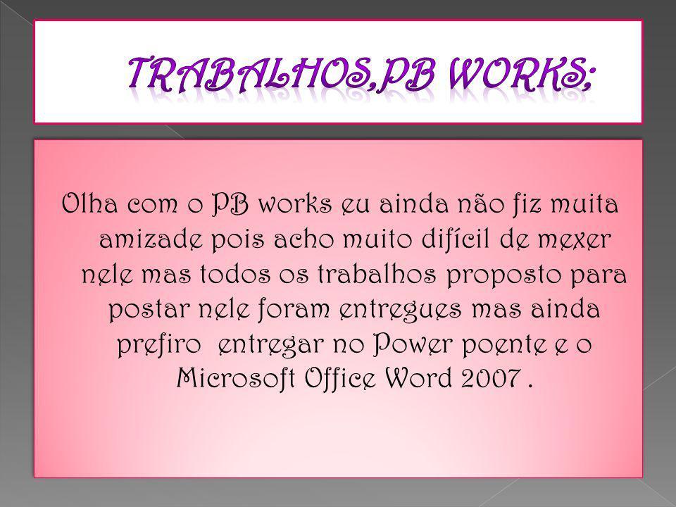 Olha com o PB works eu ainda não fiz muita amizade pois acho muito difícil de mexer nele mas todos os trabalhos proposto para postar nele foram entregues mas ainda prefiro entregar no Power poente e o Microsoft Office Word 2007.