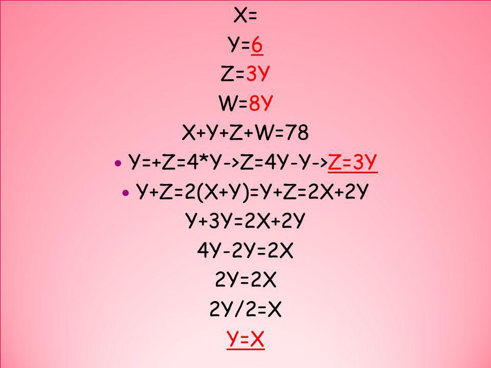 X= Y=6 Z=3Y W=8Y X+Y+Z+W=78 Y=+Z=4*Y->Z=4Y-Y->Z=3Y Y+Z=2(X+Y)=Y+Z=2X+2Y Y+3Y=2X+2Y 4Y-2Y=2X 2Y=2X 2Y/2=X Y=X X= Y=6 Z=3Y W=8Y X+Y+Z+W=78 Y=+Z=4*Y->Z=4Y-Y->Z=3Y Y+Z=2(X+Y)=Y+Z=2X+2Y Y+3Y=2X+2Y 4Y-2Y=2X 2Y=2X 2Y/2=X Y=X