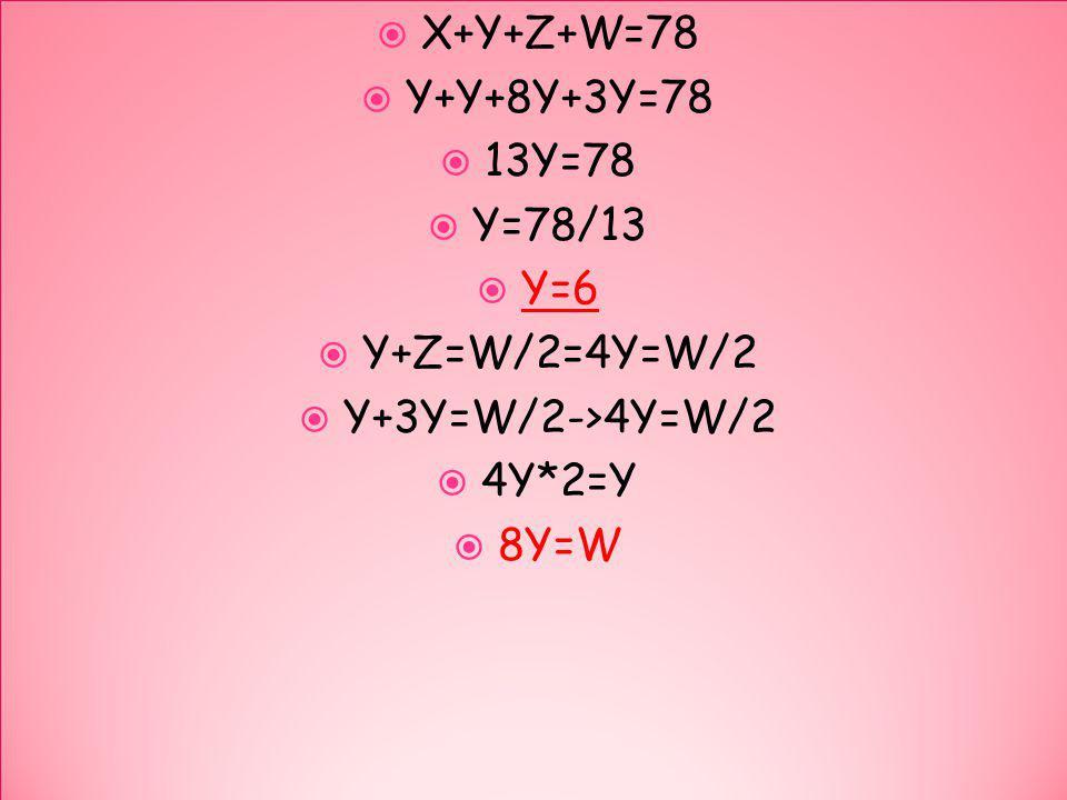 X+Y+Z+W=78 Y+Y+8Y+3Y=78 13Y=78 Y=78/13 Y=6 Y+Z=W/2=4Y=W/2 Y+3Y=W/2->4Y=W/2 4Y*2=Y 8Y=W X+Y+Z+W=78 Y+Y+8Y+3Y=78 13Y=78 Y=78/13 Y=6 Y+Z=W/2=4Y=W/2 Y+3Y=