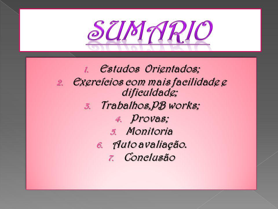 1. Estudos Orientados; 2. Exercícios com mais facilidade e dificuldade; 3. Trabalhos,PB works; 4. Provas; 5. Monitoria 6. Auto avaliação. 7. Conclusão