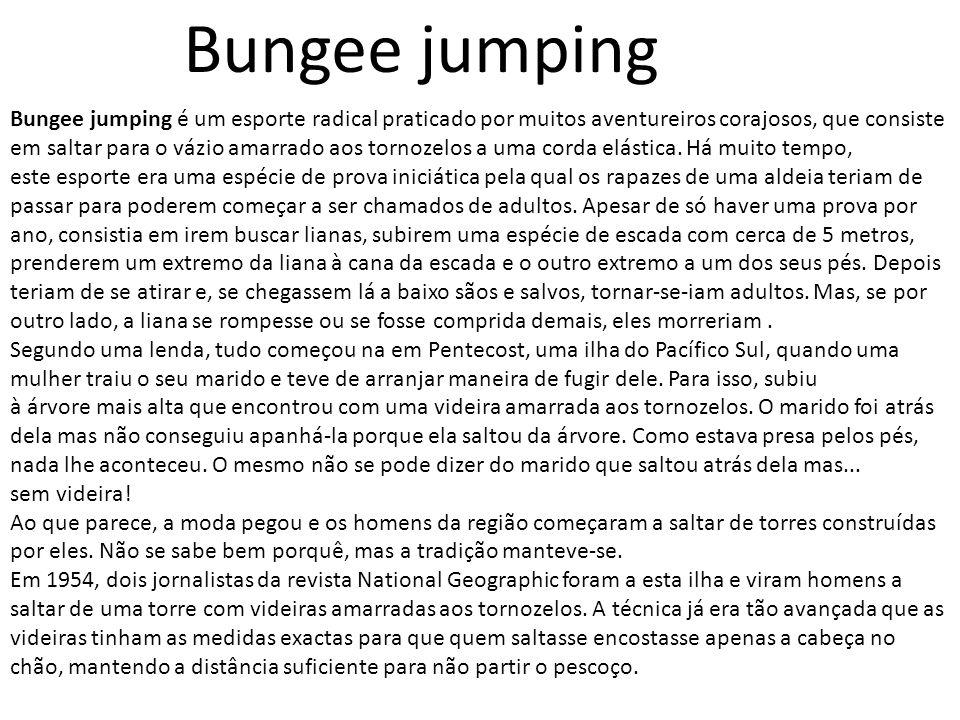 Bungee jumping Bungee jumping é um esporte radical praticado por muitos aventureiros corajosos, que consiste em saltar para o vázio amarrado aos tornozelos a uma corda elástica.