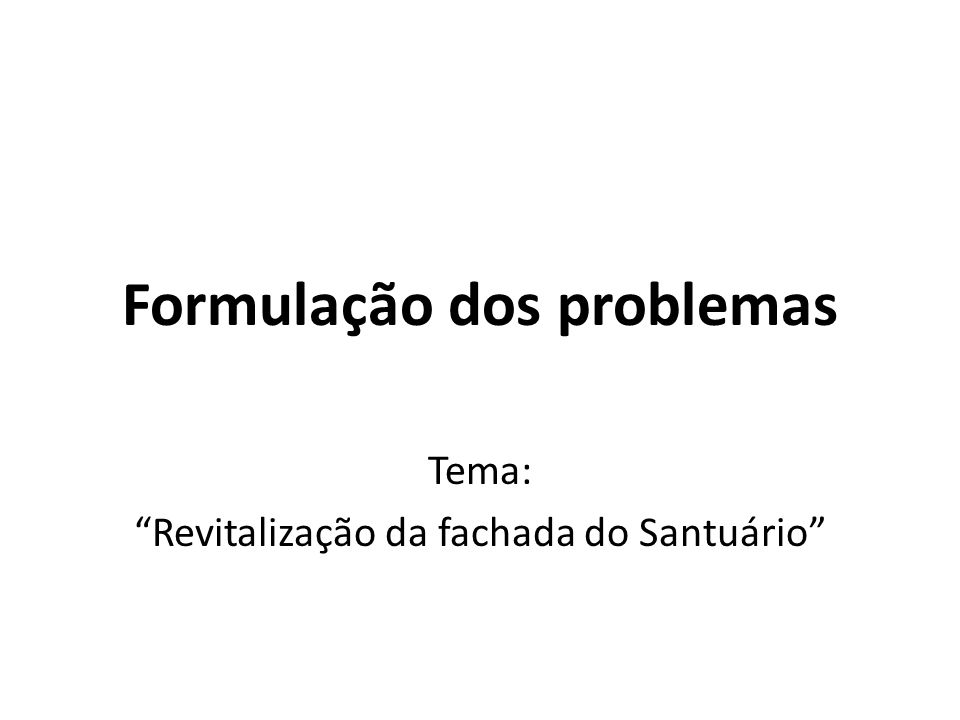 Formulação dos problemas Tema: Revitalização da fachada do Santuário