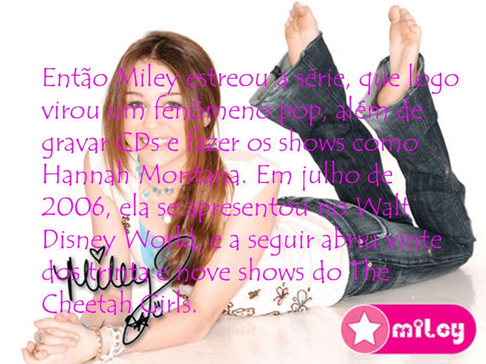 Então Miley estreou a série, que logo virou um fenômeno pop, além de gravar CDs e fazer os shows como Hannah Montana.