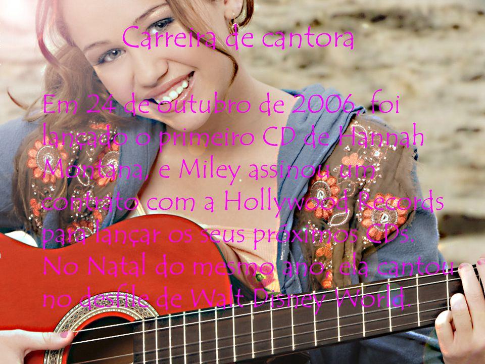 Carreira de cantora Em 24 de outubro de 2006, foi lançado o primeiro CD de Hannah Montana, e Miley assinou um contrato com a Hollywood Records para lançar os seus próximos CDs.