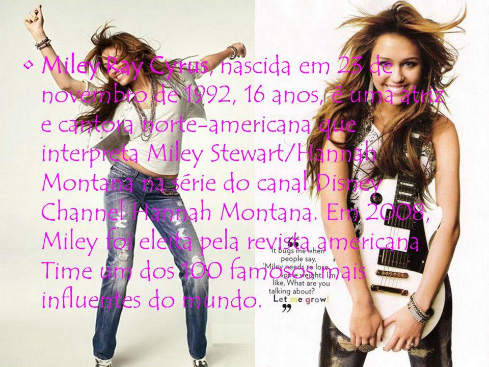 Miley Ray Cyrus, nascida em 23 de novembro de 1992, 16 anos, é uma atriz e cantora norte-americana que interpreta Miley Stewart/Hannah Montana na séri