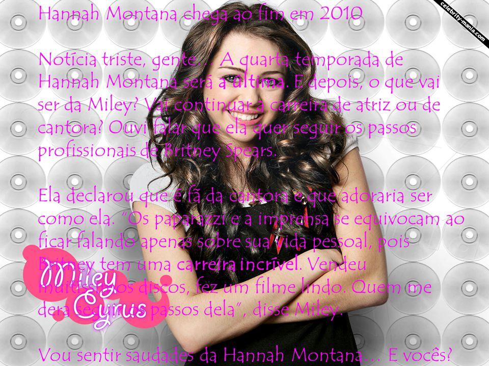 Hannah Montana chega ao fim em 2010 Notícia triste, gente… A quarta temporada de Hannah Montana será a última. E depois, o que vai ser da Miley? Vai c