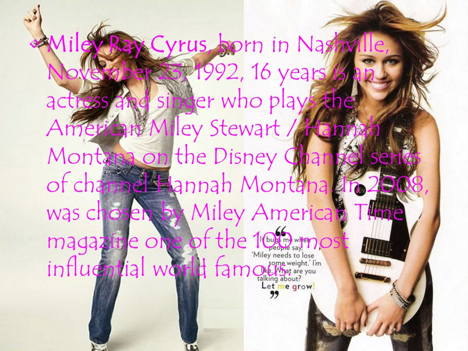 Miley Ray Cyrus, born in Nashville, November 23, 1992, 16 years is an actress and singer who plays the American Miley Stewart / Hannah Montana on the