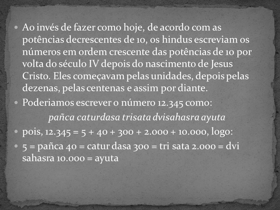 Em virtude da grande repetição que ocorria com as potências de 10, por volta do século V depois do nascimento de Jesus Cristo, os matemáticos e astrônomos hindus resolveram abreviar a notação retirando os múltiplos de 10 que apareciam nos números grandes, assim o número 12.345 que era escrito como: pañca caturdasa trisata dvisahasra ayuta passou a ser escrito apenas: 54321 = pañca catur tri dvi dasa