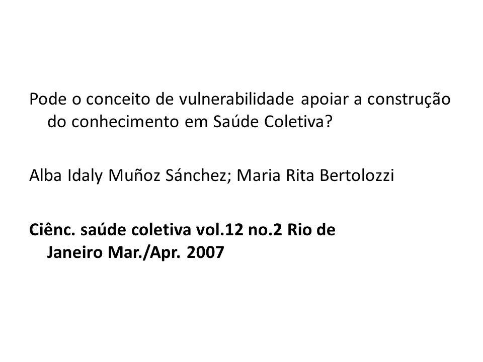 Pode o conceito de vulnerabilidade apoiar a construção do conhecimento em Saúde Coletiva? Alba Idaly Muñoz Sánchez; Maria Rita Bertolozzi Ciênc. saúde