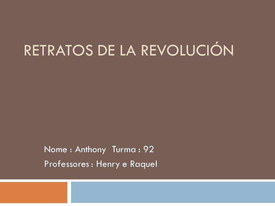 RETRATOS DE LA REVOLUCIÓN Nome : Anthony Turma : 92 Professores : Henry e Raquel
