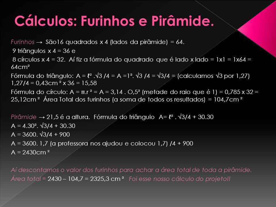 Furinhos São16 quadrados x 4 (lados da pirâmide) = 64. 9 triângulos x 4 = 36 e 8 círculos x 4 = 32. Aí fiz a fórmula do quadrado que é lado x lado = 1
