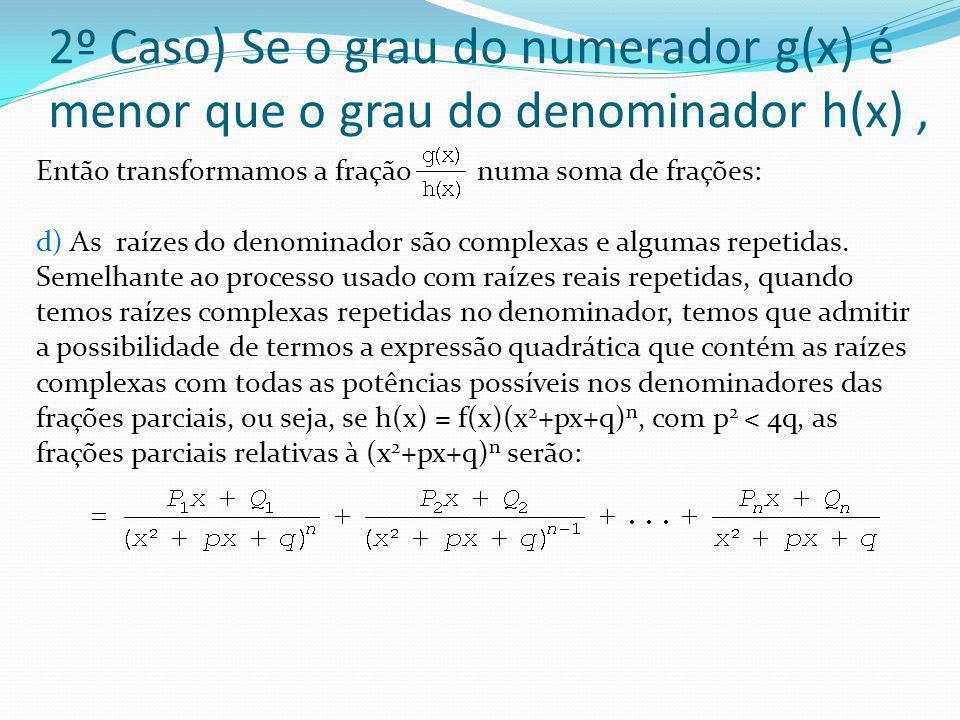 2º Caso) Se o grau do numerador g(x) é menor que o grau do denominador h(x), Então transformamos a fração numa soma de frações: d) As raízes do denomi