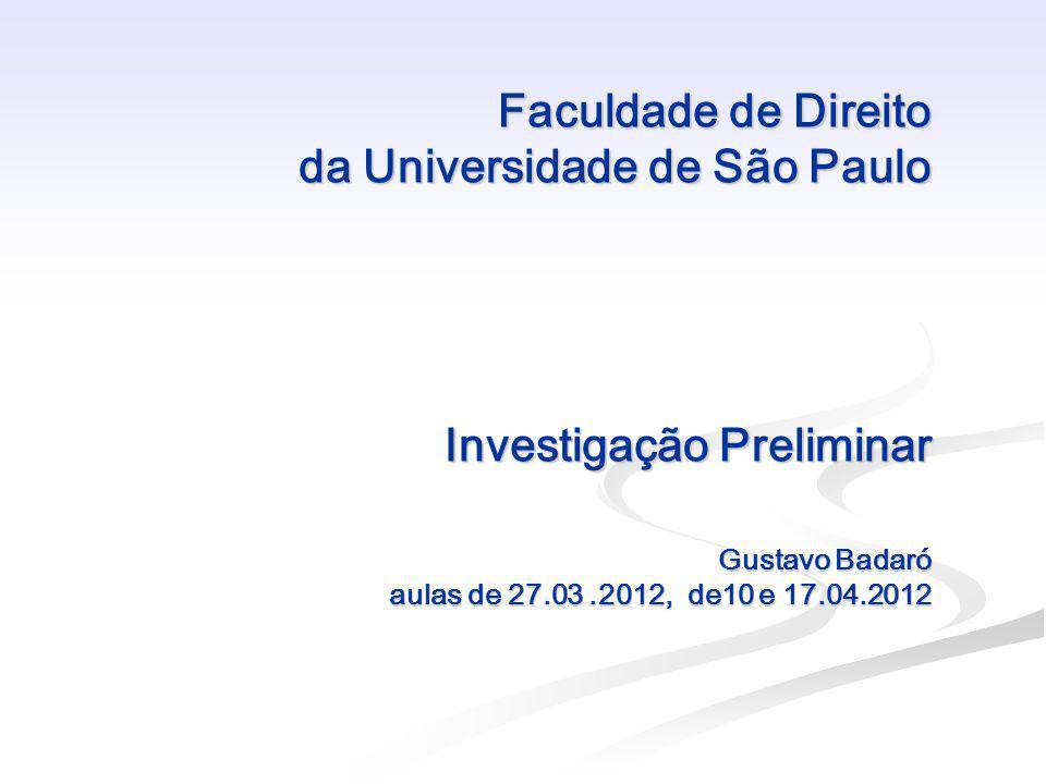 Faculdade de Direito da Universidade de São Paulo Investigação Preliminar Gustavo Badaró aulas de 27.03.2012, de10 e 17.04.2012 Faculdade de Direito d