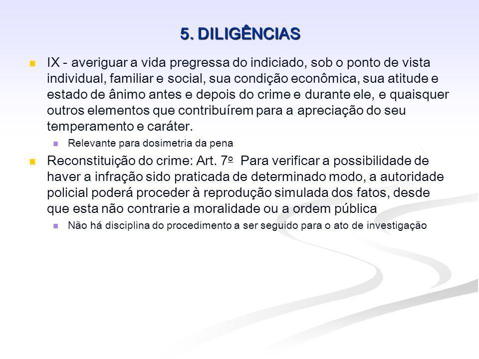 5. DILIGÊNCIAS IX - averiguar a vida pregressa do indiciado, sob o ponto de vista individual, familiar e social, sua condição econômica, sua atitude e