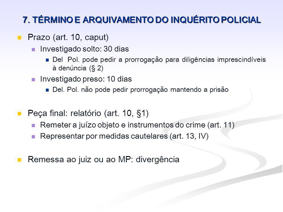 7. TÉRMINO E ARQUIVAMENTO DO INQUÉRITO POLICIAL Prazo (art. 10, caput) Investigado solto: 30 dias Del Pol. pode pedir a prorrogação para diligências i