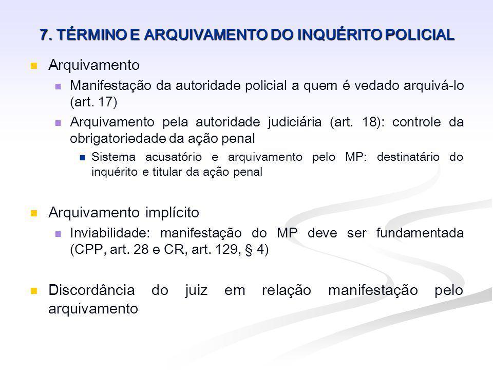 7. TÉRMINO E ARQUIVAMENTO DO INQUÉRITO POLICIAL Arquivamento Manifestação da autoridade policial a quem é vedado arquivá-lo (art. 17) Arquivamento pel
