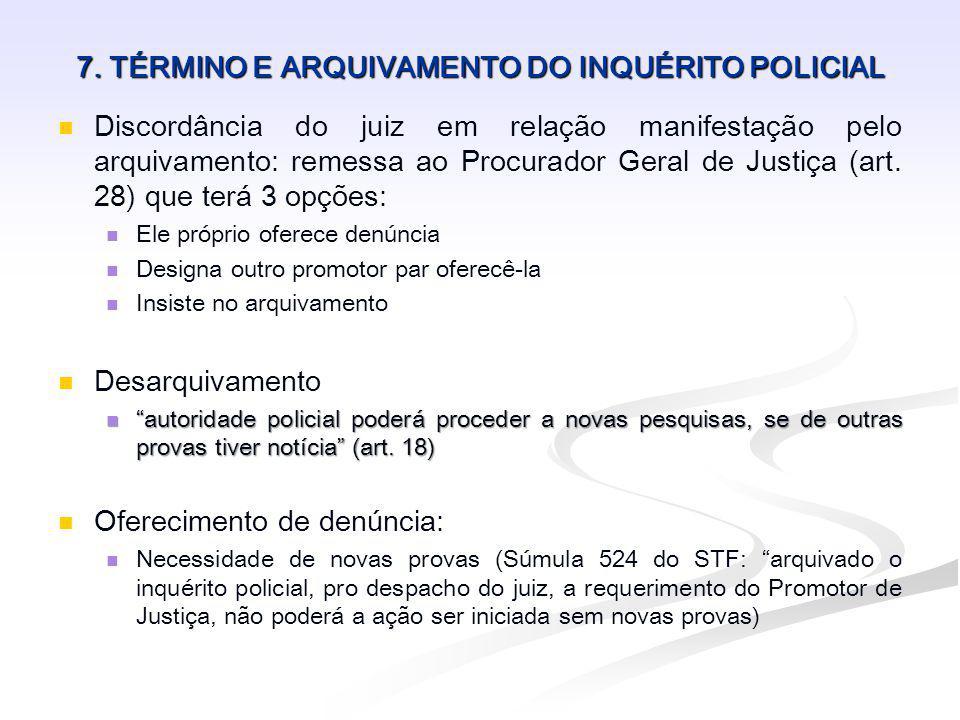7. TÉRMINO E ARQUIVAMENTO DO INQUÉRITO POLICIAL Discordância do juiz em relação manifestação pelo arquivamento: remessa ao Procurador Geral de Justiça