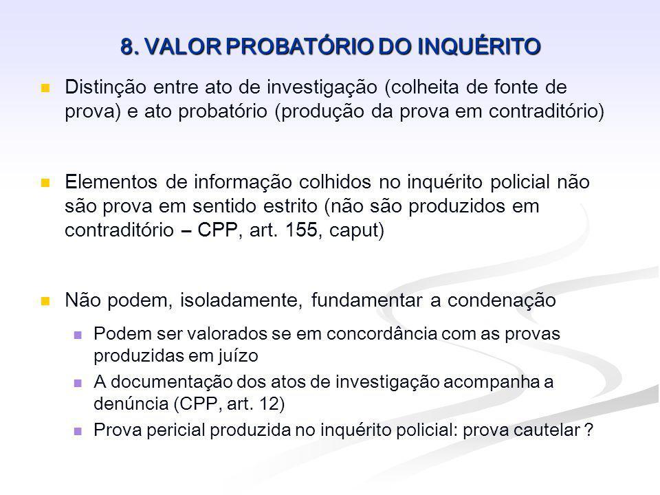 8. VALOR PROBATÓRIO DO INQUÉRITO Distinção entre ato de investigação (colheita de fonte de prova) e ato probatório (produção da prova em contraditório